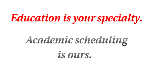 Education is your specialty.  Academic scheduling is ours.